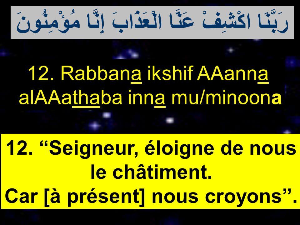 12. Rabbana ikshif AAanna alAAathaba inna mu/minoona 12. Seigneur, éloigne de nous le châtiment. Car [à présent] nous croyons. رَبَّنَا اكْشِفْ عَنَّا