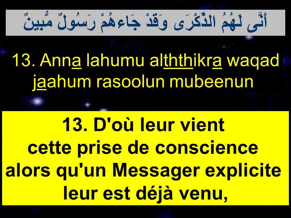 13. Anna lahumu alththikra waqad jaahum rasoolun mubeenun 13. D'où leur vient cette prise de conscience alors qu'un Messager explicite leur est déjà v