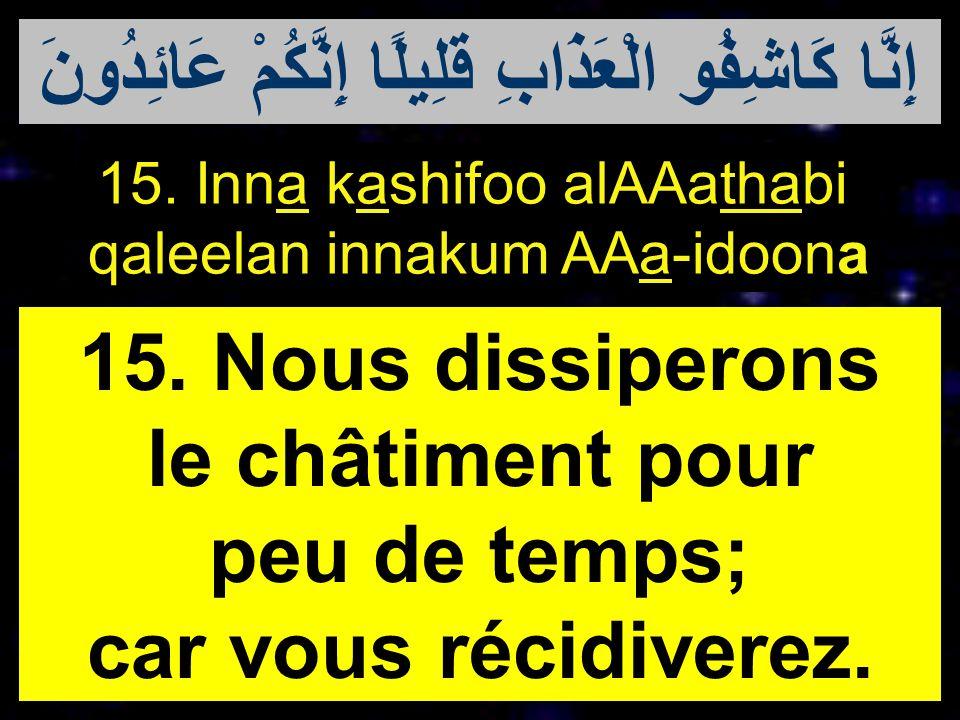 15. Inna kashifoo alAAathabi qaleelan innakum AAa-idoona 15. Nous dissiperons le châtiment pour peu de temps; car vous récidiverez. إِنَّا كَاشِفُو ال