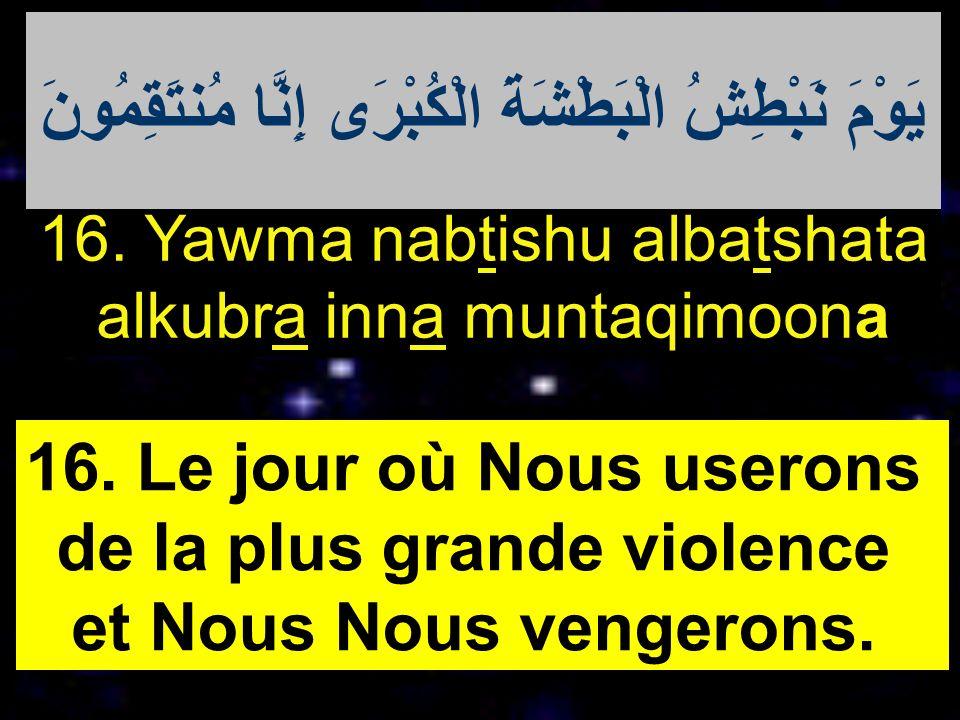 16. Yawma nabtishu albatshata alkubra inna muntaqimoona 16. Le jour où Nous userons de la plus grande violence et Nous Nous vengerons. يَوْمَ نَبْطِشُ