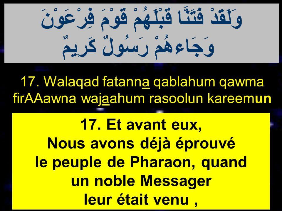 17. Walaqad fatanna qablahum qawma firAAawna wajaahum rasoolun kareemun 17. Et avant eux, Nous avons déjà éprouvé le peuple de Pharaon, quand un noble