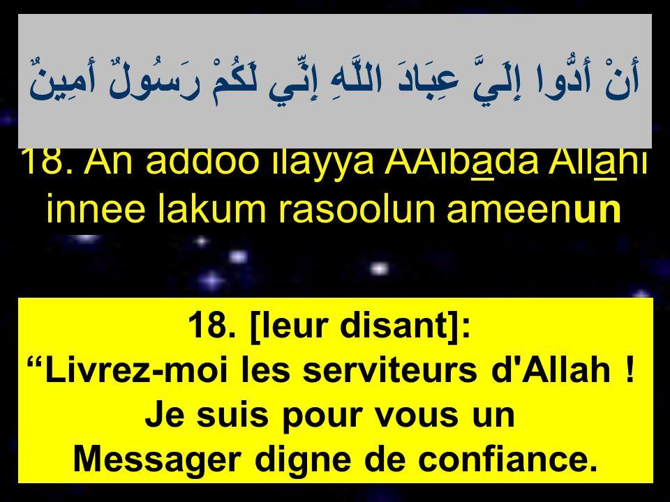 18. An addoo ilayya AAibada Allahi innee lakum rasoolun ameenun 18. [leur disant]: Livrez-moi les serviteurs d'Allah ! Je suis pour vous un Messager d
