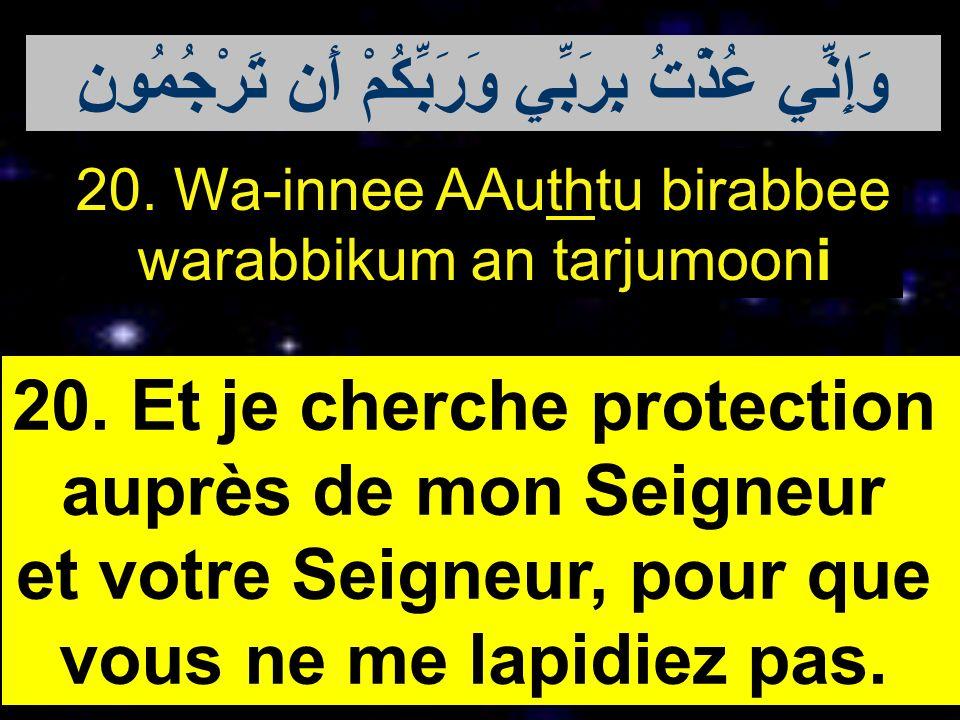 20. Wa-innee AAuthtu birabbee warabbikum an tarjumooni 20. Et je cherche protection auprès de mon Seigneur et votre Seigneur, pour que vous ne me lapi
