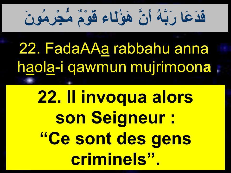 22. FadaAAa rabbahu anna haola-i qawmun mujrimoona 22. Il invoqua alors son Seigneur : Ce sont des gens criminels. فَدَعَا رَبَّهُ أَنَّ هَؤُلَاء قَوْ
