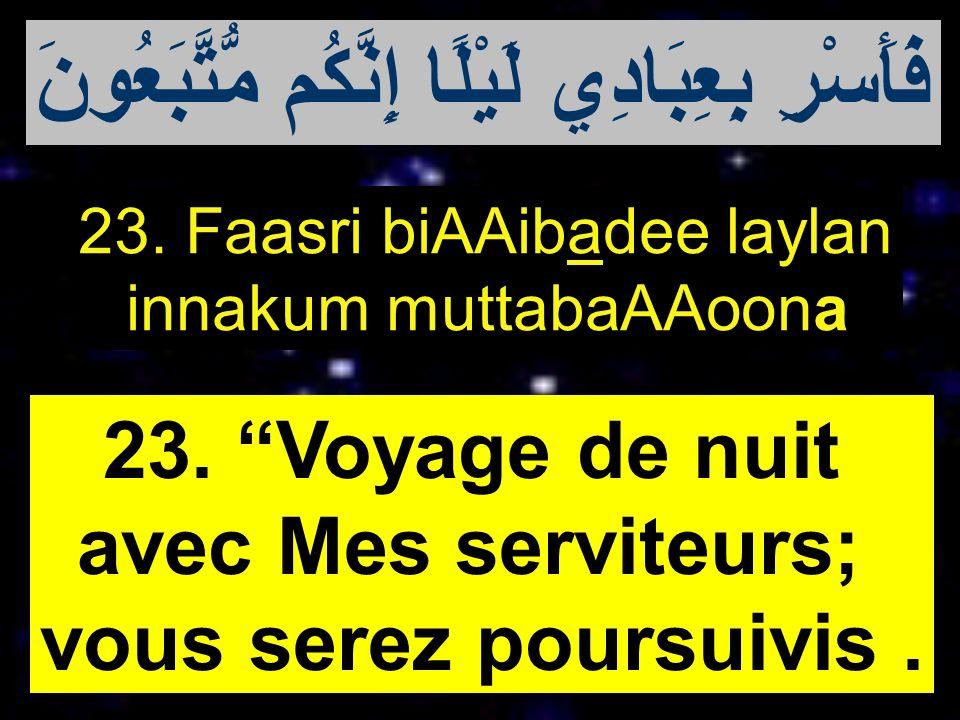 23. Faasri biAAibadee laylan innakum muttabaAAoona 23. Voyage de nuit avec Mes serviteurs; vous serez poursuivis. فَأَسْرِ بِعِبَادِي لَيْلًا إِنَّكُم