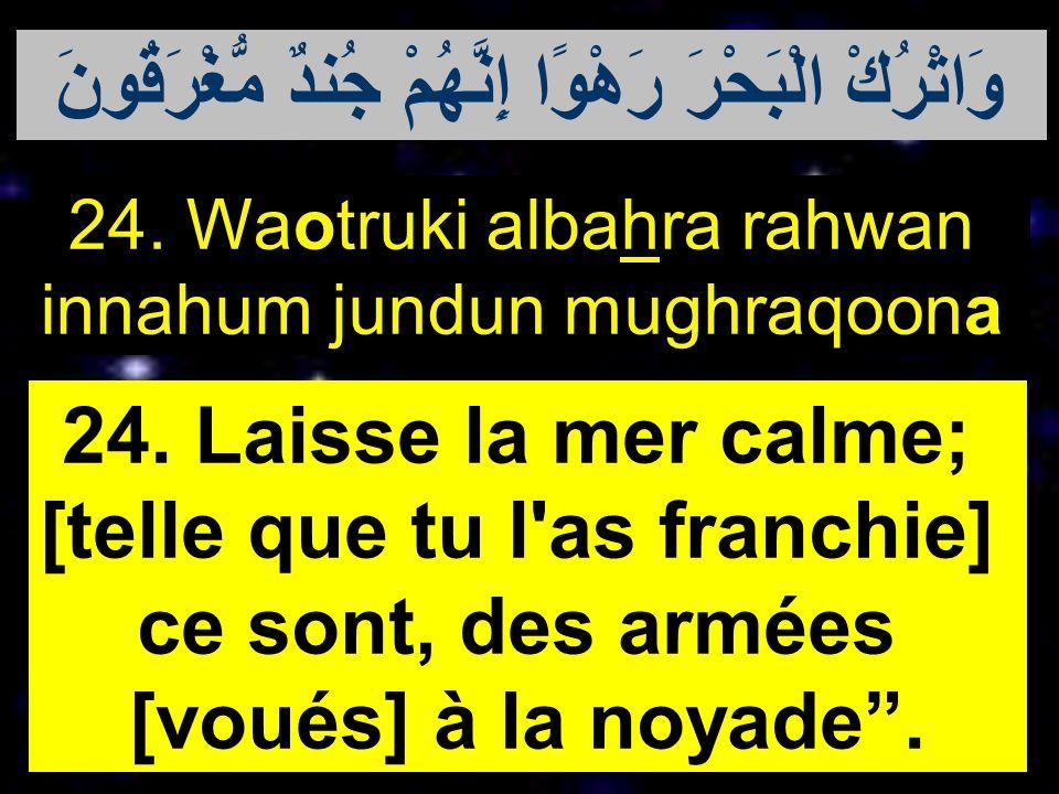 24. Waotruki albahra rahwan innahum jundun mughraqoona 24. Laisse la mer calme; [telle que tu l'as franchie] ce sont, des armées [voués] à la noyade.