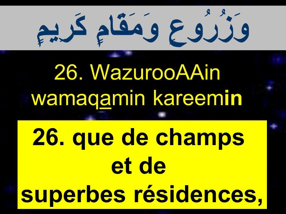 26. WazurooAAin wamaqamin kareemin 26. que de champs et de superbes résidences, وَزُرُوعٍ وَمَقَامٍ كَرِيمٍ