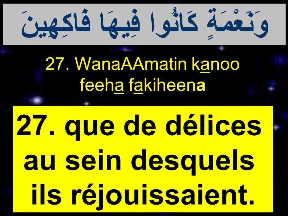 27. WanaAAmatin kanoo feeha fakiheena 27. que de délices au sein desquels ils réjouissaient. وَنَعْمَةٍ كَانُوا فِيهَا فَاكِهِينَ