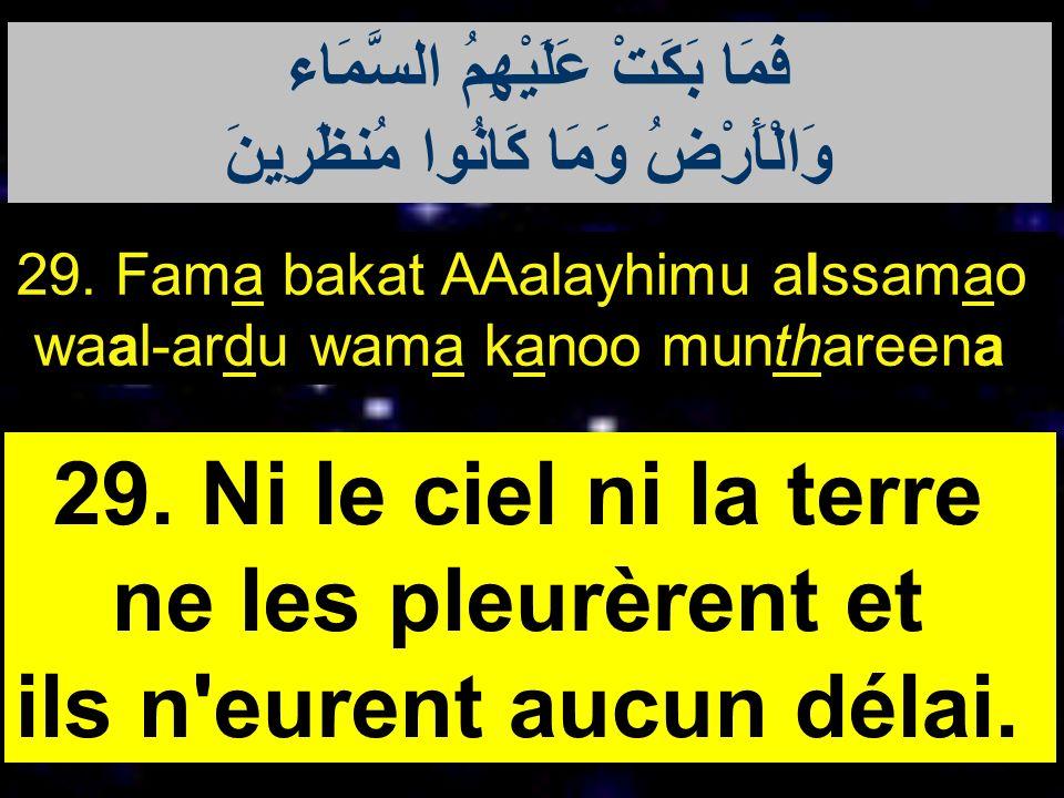 29. Fama bakat AAalayhimu alssamao waal-ardu wama kanoo munthareena 29. Ni le ciel ni la terre ne les pleurèrent et ils n'eurent aucun délai. فَمَا بَ