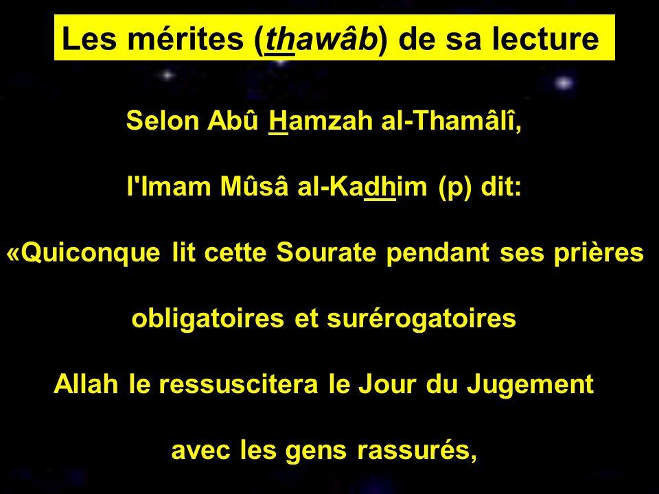 Selon Abû Hamzah al-Thamâlî, l'Imam Mûsâ al-Kadhim (p) dit: «Quiconque lit cette Sourate pendant ses prières obligatoires et surérogatoires Allah le r