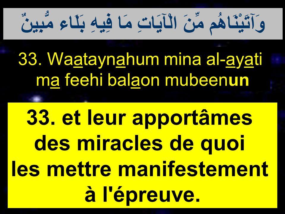 33. Waataynahum mina al-ayati ma feehi balaon mubeenun 33. et leur apportâmes des miracles de quoi les mettre manifestement à l'épreuve. وَآتَيْنَاهُم
