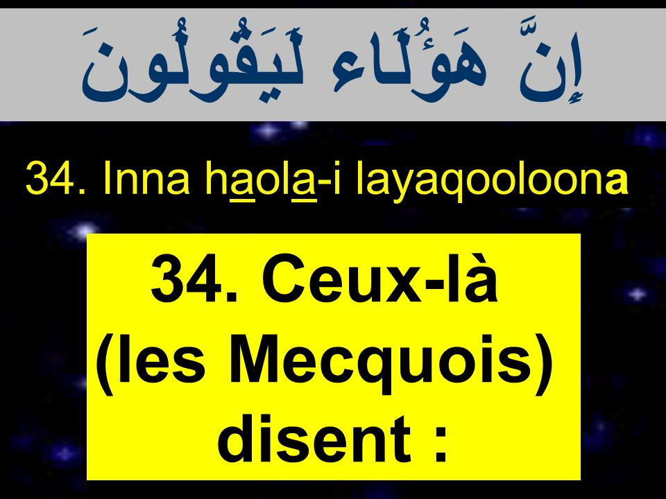 34. Inna haola-i layaqooloona 34. Ceux-là (les Mecquois) disent : إِنَّ هَؤُلَاء لَيَقُولُونَ