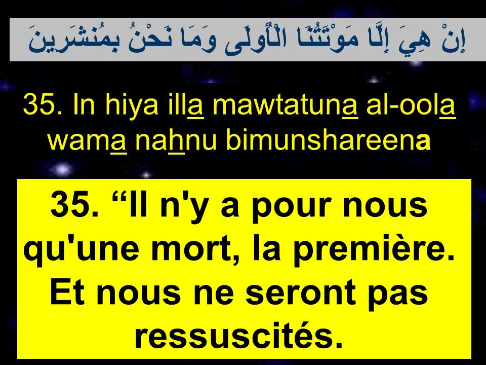 35. In hiya illa mawtatuna al-oola wama nahnu bimunshareena 35. Il n'y a pour nous qu'une mort, la première. Et nous ne seront pas ressuscités. إِنْ ه