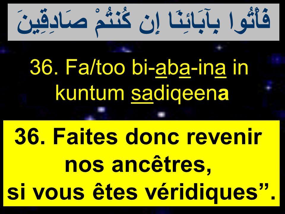 36. Fa/too bi-aba-ina in kuntum sadiqeena 36. Faites donc revenir nos ancêtres, si vous êtes véridiques. فَأْتُوا بِآبَائِنَا إِن كُنتُمْ صَادِقِينَ