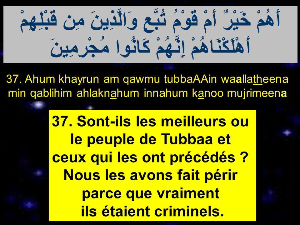37. Ahum khayrun am qawmu tubbaAAin waallatheena min qablihim ahlaknahum innahum kanoo mujrimeena 37. Sont-ils les meilleurs ou le peuple de Tubbaa et