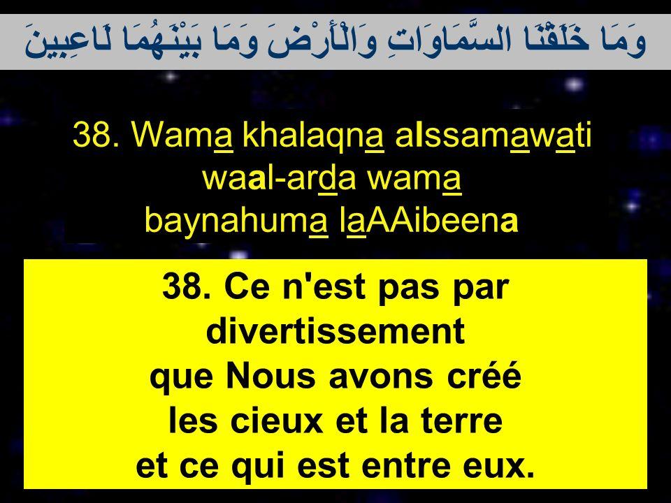 38. Wama khalaqna alssamawati waal-arda wama baynahuma laAAibeena 38. Ce n'est pas par divertissement que Nous avons créé les cieux et la terre et ce