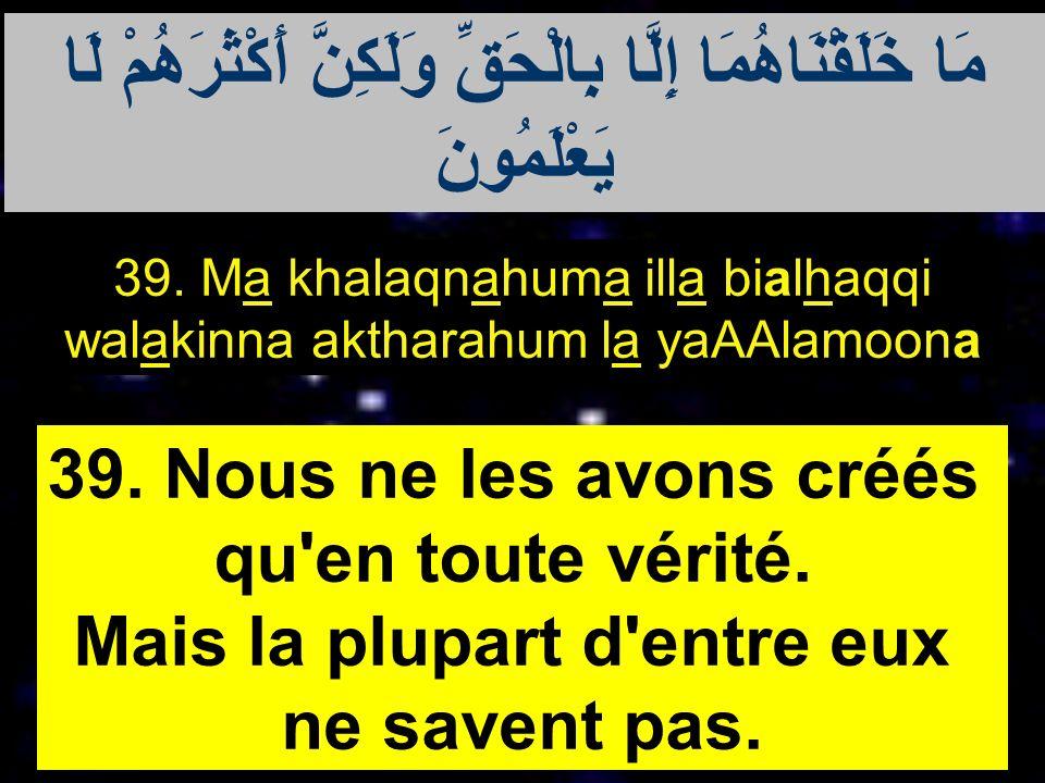 39. Ma khalaqnahuma illa bialhaqqi walakinna aktharahum la yaAAlamoona 39. Nous ne les avons créés qu'en toute vérité. Mais la plupart d'entre eux ne