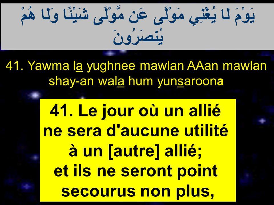 41. Yawma la yughnee mawlan AAan mawlan shay-an wala hum yunsaroona 41. Le jour où un allié ne sera d'aucune utilité à un [autre] allié; et ils ne ser