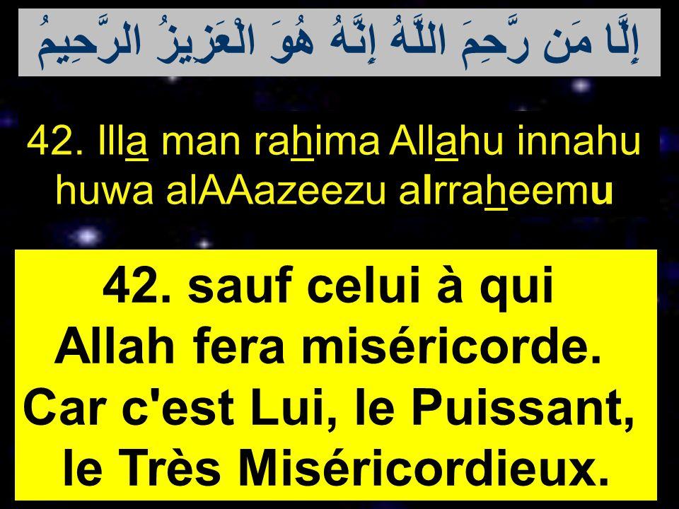 42. Illa man rahima Allahu innahu huwa alAAazeezu alrraheemu 42. sauf celui à qui Allah fera miséricorde. Car c'est Lui, le Puissant, le Très Misérico