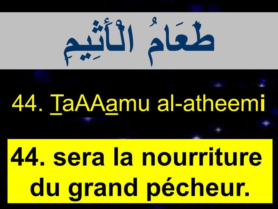 44. TaAAamu al-atheemi 44. sera la nourriture du grand pécheur. طَعَامُ الْأَثِيمِ