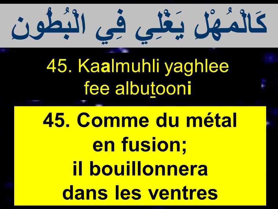 45. Kaalmuhli yaghlee fee albutooni 45. Comme du métal en fusion; il bouillonnera dans les ventres كَالْمُهْلِ يَغْلِي فِي الْبُطُونِ