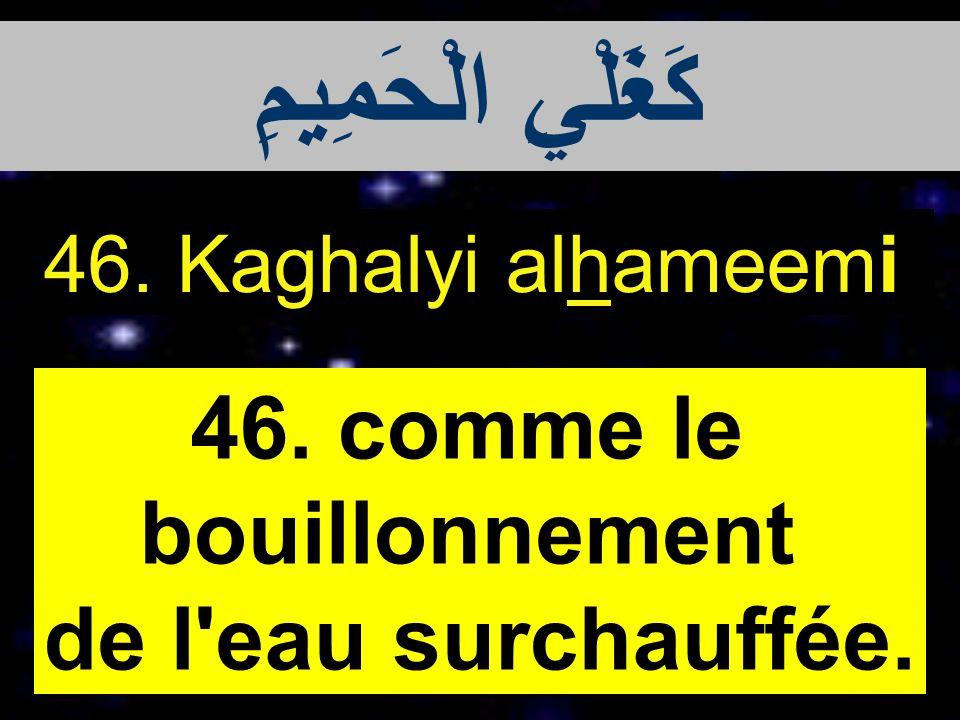 46. Kaghalyi alhameemi 46. comme le bouillonnement de l'eau surchauffée. كَغَلْيِ الْحَمِيمِ