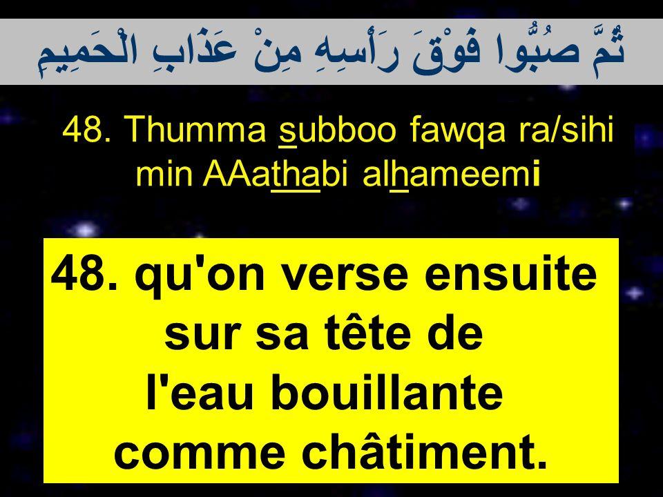 48. Thumma subboo fawqa ra/sihi min AAathabi alhameemi 48. qu'on verse ensuite sur sa tête de l'eau bouillante comme châtiment. ثُمَّ صُبُّوا فَوْقَ ر