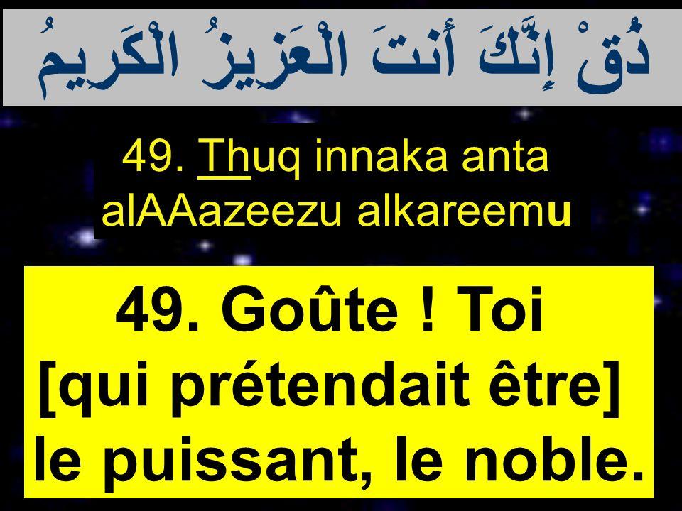 49. Thuq innaka anta alAAazeezu alkareemu 49. Goûte ! Toi [qui prétendait être] le puissant, le noble. ذُقْ إِنَّكَ أَنتَ الْعَزِيزُ الْكَرِيمُ