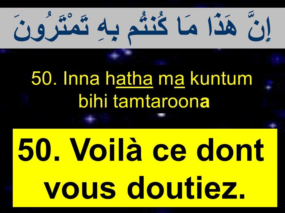 50. Inna hatha ma kuntum bihi tamtaroona 50. Voilà ce dont vous doutiez. إِنَّ هَذَا مَا كُنتُم بِهِ تَمْتَرُونَ