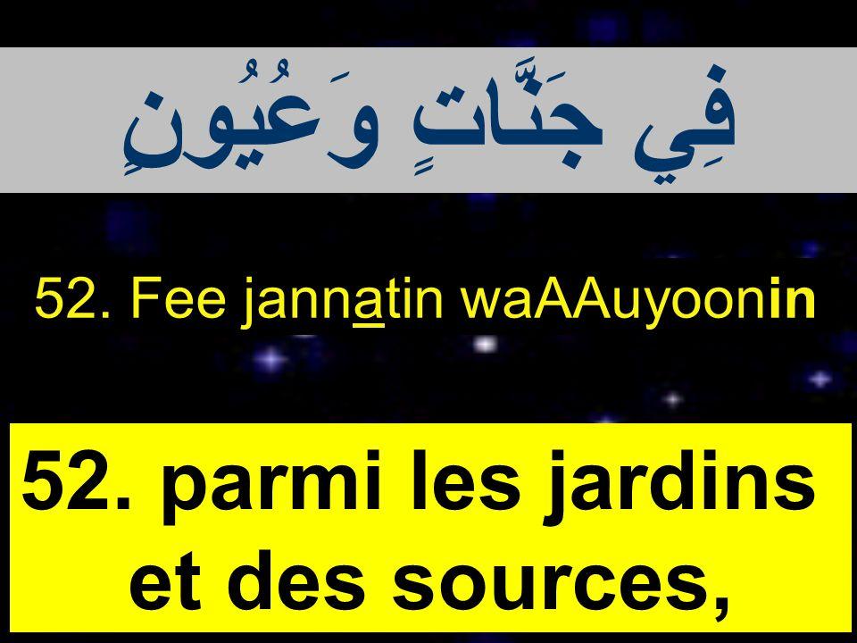 52. Fee jannatin waAAuyoonin 52. parmi les jardins et des sources, فِي جَنَّاتٍ وَعُيُونٍ