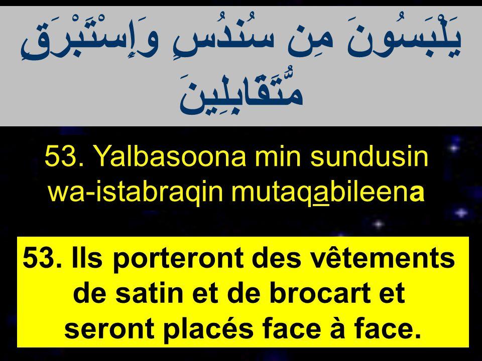 53. Yalbasoona min sundusin wa-istabraqin mutaqabileena 53. Ils porteront des vêtements de satin et de brocart et seront placés face à face. يَلْبَسُو