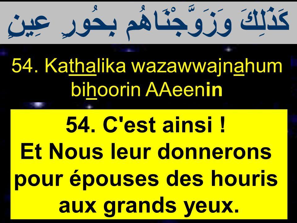 54. Kathalika wazawwajnahum bihoorin AAeenin 54. C'est ainsi ! Et Nous leur donnerons pour épouses des houris aux grands yeux. كَذَلِكَ وَزَوَّجْنَاهُ