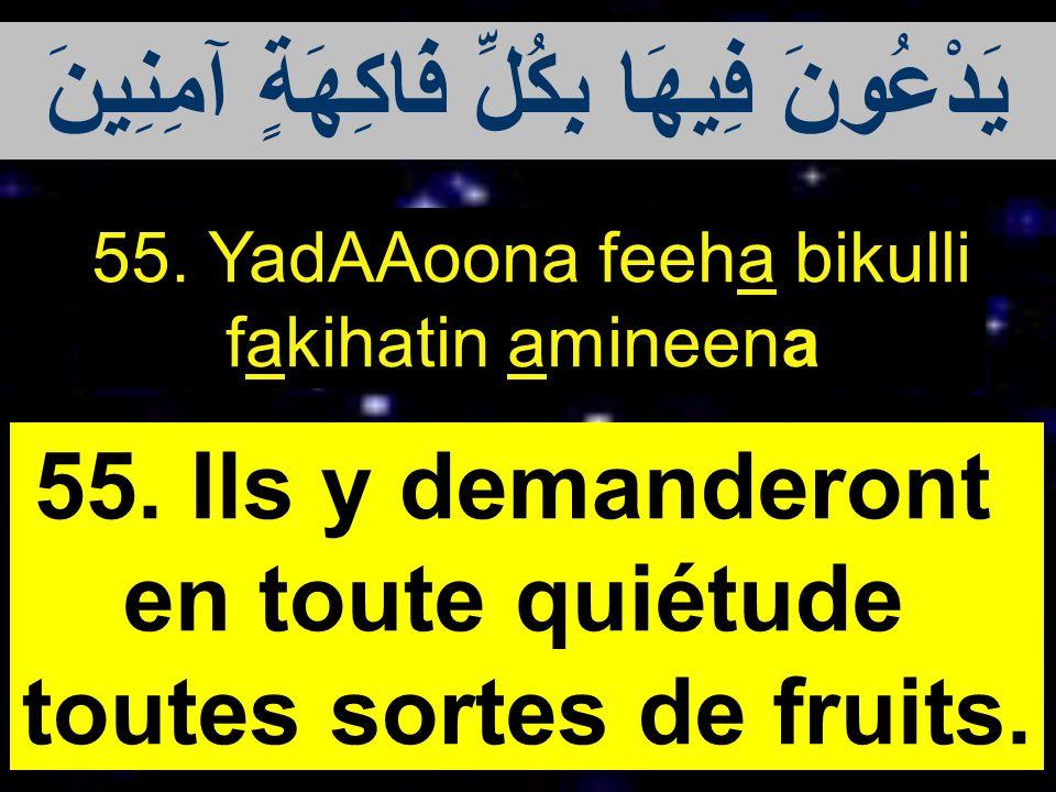 55. YadAAoona feeha bikulli fakihatin amineena 55. Ils y demanderont en toute quiétude toutes sortes de fruits. يَدْعُونَ فِيهَا بِكُلِّ فَاكِهَةٍ آمِ