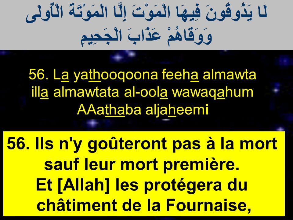 56. La yathooqoona feeha almawta illa almawtata al-oola wawaqahum AAathaba aljaheemi 56. Ils n'y goûteront pas à la mort sauf leur mort première. Et [