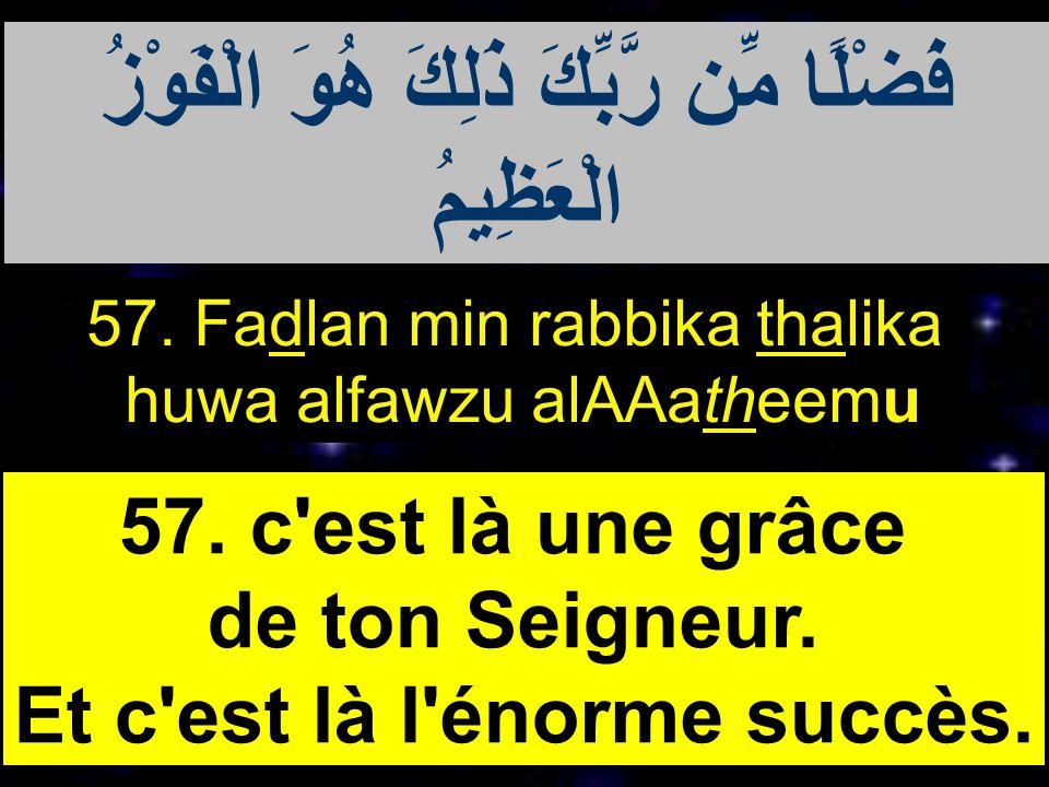 57. Fadlan min rabbika thalika huwa alfawzu alAAatheemu 57. c'est là une grâce de ton Seigneur. Et c'est là l'énorme succès. فَضْلًا مِّن رَّبِّكَ ذَل