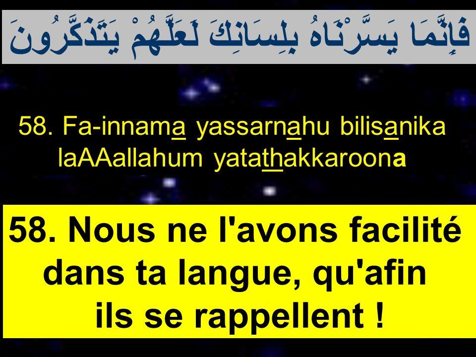 58. Fa-innama yassarnahu bilisanika laAAallahum yatathakkaroona 58. Nous ne l'avons facilité dans ta langue, qu'afin ils se rappellent ! فَإِنَّمَا يَ