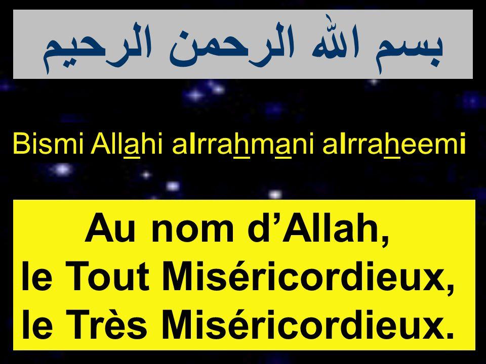 Bismi Allahi alrrahmani alrraheemi Au nom dAllah, le Tout Miséricordieux, le Très Miséricordieux. بسم الله الرحمن الرحيم