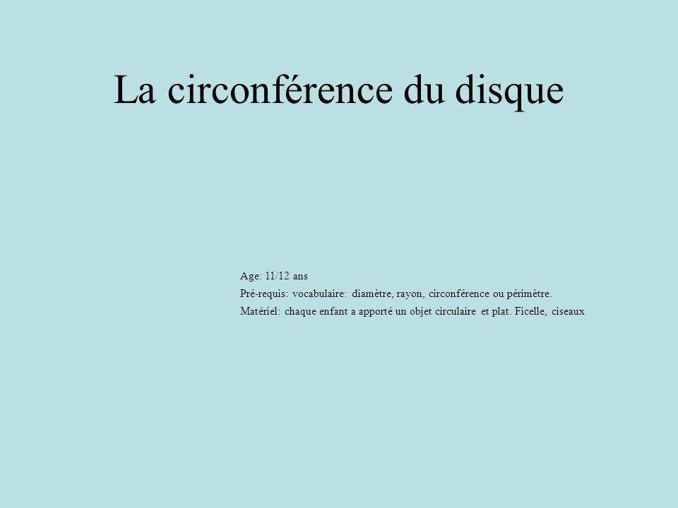 La circonférence du disque Age: 11/12 ans Pré-requis: vocabulaire: diamètre, rayon, circonférence ou périmètre. Matériel: chaque enfant a apporté un o