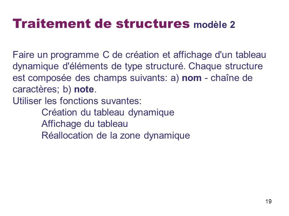 19 Traitement de structures modèle 2 Faire un programme C de création et affichage d'un tableau dynamique d'éléments de type structuré. Chaque structu