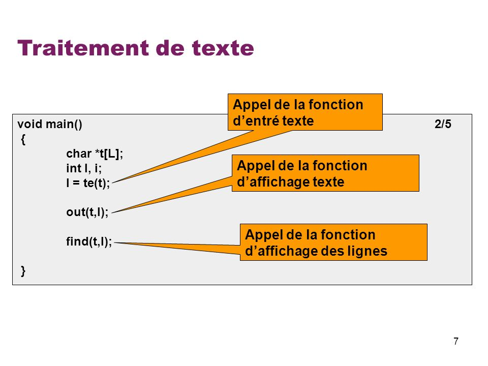 7 Traitement de texte void main() 2/5 { char *t[L]; int l, i; l = te(t); out(t,l); find(t,l); } Appel de la fonction dentré texte Appel de la fonction