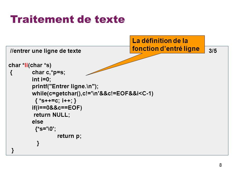 9 Traitement de texte //entrer tout le texte 4/5 int te(char *s[]) { int i=0,l; char *buf; buf=(char*)malloc(63); while(1) { printf( li %d\n ,i); if(li(buf)==NULL || i==L)break; l=strlen(buf); s[i]=(char *)malloc(l+1); if(s[i]==NULL) { printf( Pas de place\n ); exit(1); } strcpy(s[i],buf); i++; } free (buf); free(s); return i; } La définition de la fonction dentré texte li 0 Entrer ligne.