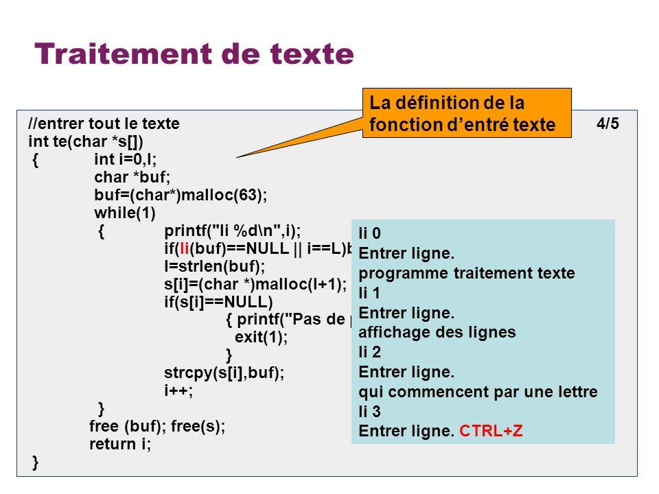 10 Traitement de texte void out(char *s[],int l) 5/5 { int i; for(i=0;i<l;i++) puts(s[i]); } void find(char *list[],int l) { int i,cle=0; char car; printf( Entrer caractère = ); car=getch(); printf( \n ); for(i=0;i<l;i++) { if(*(list[i])== car) { puts(list[i]); cle=1; } } if(!cle) printf(Il ny a aucune ligne qui commence avec %c\n,car); } La définition de la fonction daffichage texte La définition de la fonction daffichage des lignes programme traitement texte affichage des lignes qui commencent par une lettre Entrer caractere = p programme traitement texte