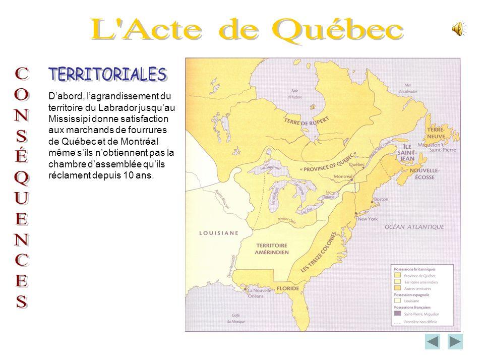 Dabord, lagrandissement du territoire du Labrador jusquau Mississipi donne satisfaction aux marchands de fourrures de Québec et de Montréal même sils nobtiennent pas la chambre dassemblée quils réclament depuis 10 ans.