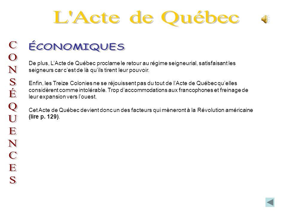 De plus, LActe de Québec proclame le retour au régime seigneurial, satisfaisant les seigneurs car cest de là quils tirent leur pouvoir.