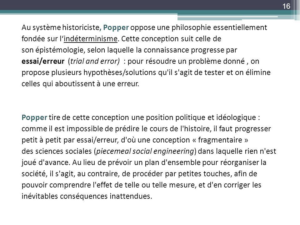 Au système historiciste, Popper oppose une philosophie essentiellement fondée sur lindéterminisme. Cette conception suit celle de son épistémologie, s