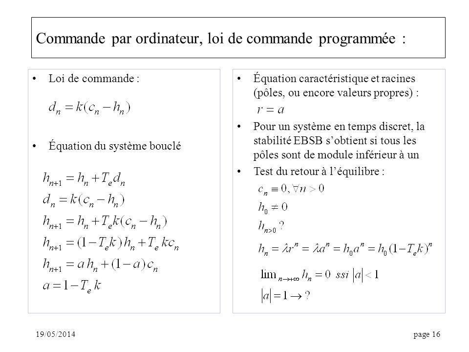 19/05/2014page 16 Commande par ordinateur, loi de commande programmée : Loi de commande : Équation du système bouclé Équation caractéristique et racines (pôles, ou encore valeurs propres) : Pour un système en temps discret, la stabilité EBSB sobtient si tous les pôles sont de module inférieur à un Test du retour à léquilibre :