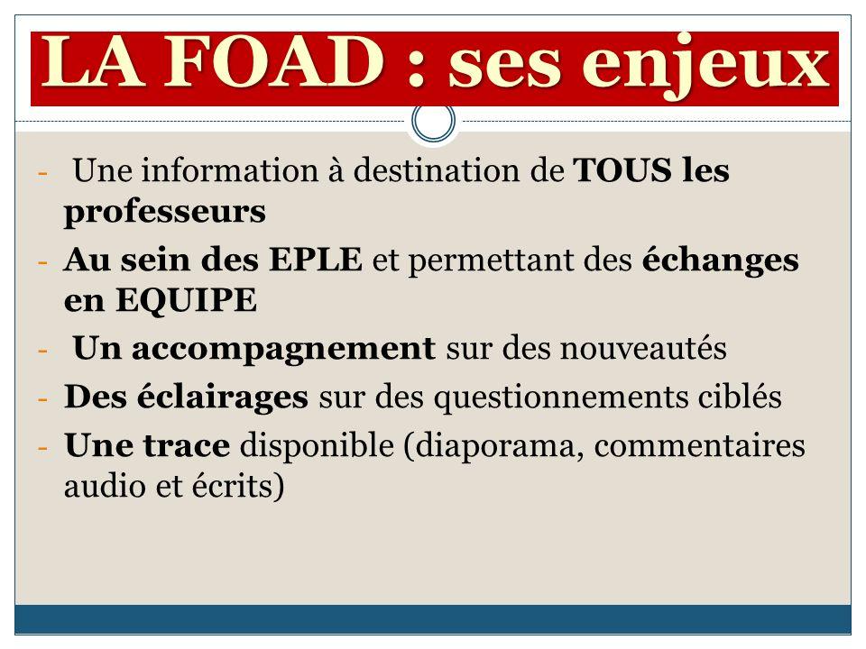 LA FOAD : ses enjeux - Une information à destination de TOUS les professeurs - Au sein des EPLE et permettant des échanges en EQUIPE - Un accompagnement sur des nouveautés - Des éclairages sur des questionnements ciblés - Une trace disponible (diaporama, commentaires audio et écrits)