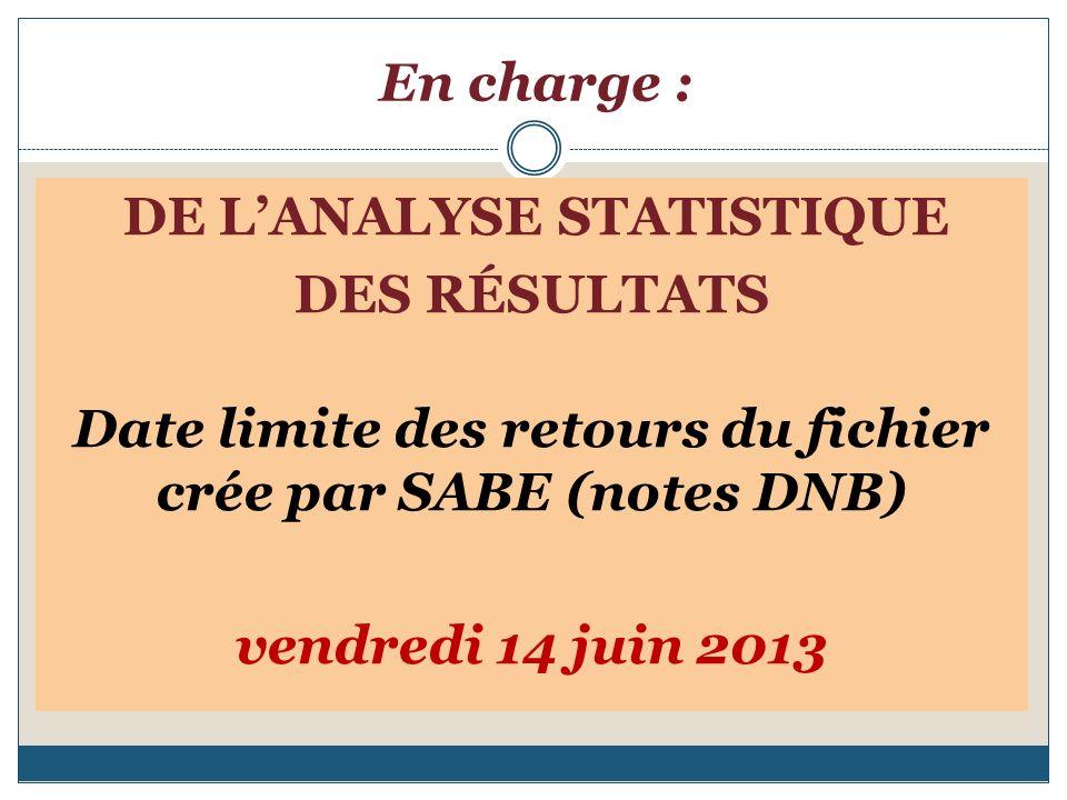 En charge : DE LANALYSE STATISTIQUE DES RÉSULTATS Date limite des retours du fichier crée par SABE (notes DNB) vendredi 14 juin 2013