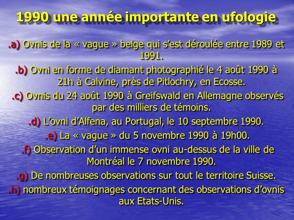 1990 une année importante en ufologie.a) Ovnis de la « vague » belge qui sest déroulée entre 1989 et 1991..b) Ovni en forme de diamant photographié le 4 août 1990 à 21h à Calvine, près de Pitlochry, en Ecosse..c) Ovnis du 24 août 1990 à Greifswald en Allemagne observés par des milliers de témoins..c) Ovnis du 24 août 1990 à Greifswald en Allemagne observés par des milliers de témoins..d) Lovni dAlfena, au Portugal, le 10 septembre 1990..e) La « vague » du 5 novembre 1990 à 19h00..e) La « vague » du 5 novembre 1990 à 19h00..f) Observation dun immense ovni au-dessus de la ville de Montréal le 7 novembre 1990..f) Observation dun immense ovni au-dessus de la ville de Montréal le 7 novembre 1990..g) De nombreuses observations sur tout le territoire Suisse..h) nombreux témoignages concernant des observations dovnis aux Etats-Unis..a) Ovnis de la « vague » belge qui sest déroulée entre 1989 et 1991..b) Ovni en forme de diamant photographié le 4 août 1990 à 21h à Calvine, près de Pitlochry, en Ecosse..c) Ovnis du 24 août 1990 à Greifswald en Allemagne observés par des milliers de témoins..c) Ovnis du 24 août 1990 à Greifswald en Allemagne observés par des milliers de témoins..d) Lovni dAlfena, au Portugal, le 10 septembre 1990..e) La « vague » du 5 novembre 1990 à 19h00..e) La « vague » du 5 novembre 1990 à 19h00..f) Observation dun immense ovni au-dessus de la ville de Montréal le 7 novembre 1990..f) Observation dun immense ovni au-dessus de la ville de Montréal le 7 novembre 1990..g) De nombreuses observations sur tout le territoire Suisse..h) nombreux témoignages concernant des observations dovnis aux Etats-Unis.