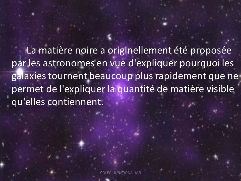 La matière noire a originellement été proposée par les astronomes en vue d expliquer pourquoi les galaxies tournent beaucoup plus rapidement que ne permet de l expliquer la quantité de matière visible qu elles contiennent.